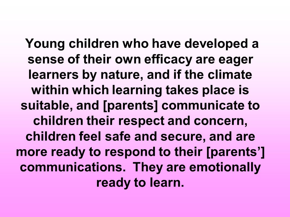 Young children who have developed a sense of their own efficacy are eager learners by nature, and if the climate within which learning takes place is suitable, and [parents] communicate to children their respect and concern, children feel safe and secure, and are more ready to respond to their [parents'] communications.